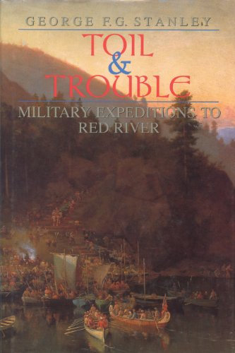 Toil and Trouble: Military expeditions to Red River (Canadian War Museum Historical Publications) (Home White Depot Settlement)
