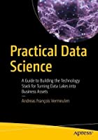 Practical Data Science: A Guide to Building the Technology Stack for Turning Data Lakes into Business Assets Front Cover