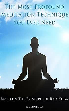 The Most Profound Meditation Technique You Ever Need Based On The Principles Of Raja Yoga Kindle Edition By T Gunasekhar Religion Spirituality Kindle Ebooks Amazon Com