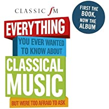 Classic FM: Everything You Ever Wanted To Know About Classical Music But Were Too Afraid To Ask by Various Artists