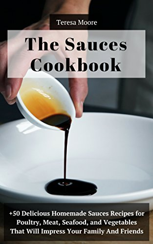 The Sauces Cookbook: +50 Delicious Homemade Sauces Recipes for Poultry, Meat, Seafood, and Vegetables That Will Impress Your Family and Friends (Quisk and Easy Natural Food Book 72) by Teresa  Moore