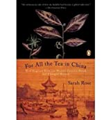 For All the Tea in China: How England Stole the World's Favorite Drink and Changed History [ FOR ALL THE TEA IN CHINA: HOW ENGLAND STOLE THE WORLD'S FAVORITE DRINK AND CHANGED HISTORY ] by Rose, Sarah (Author) Feb-22-2011 [ Paperback ]