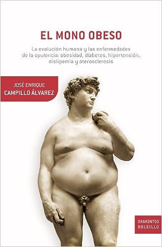 José Enrique Campillo Álvarez - El Mono Obeso: La Evolución Humana Y Las Enfermedades De La Opulencia: Obesidad, Diabetes, Hipertensión, Dislepemia Y Aterosclerosis