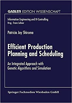 Efficient Production Planning and Scheduling: An Integrated Approach with Genetic Algorithms and Simulation (Information Engineering und IV-Controlling)