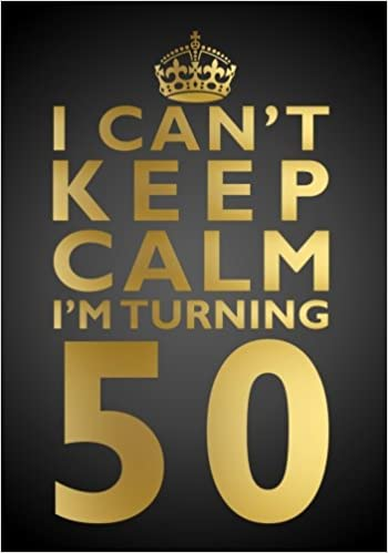 I Cant Keep Calm Im Turning 50 Birthday Gift Notebook 7 X 10 Inches Novelty Gag