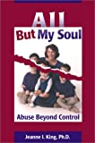 All but My Soul : Abuse Beyond Control, King, Jeanne I., 0970676328