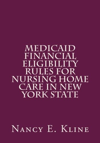 Medicaid Fiscal Eligibility Rules for Nursing Home Care in New York State by Nancy E Kline (2011-06-01)