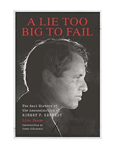 (A Lie Too Big to Fail: The Real History of the Assassination of Robert F. Kennedy)