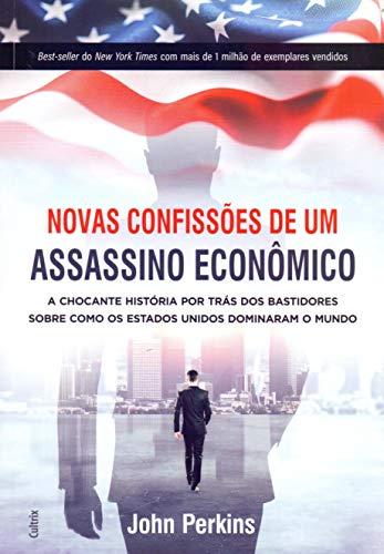 Novas Confissões De Um Assassino Econômico: A Chocante História Por Trás Dos Bastidores Sobre Como Os Estados Unidos Dominaram O Mundo