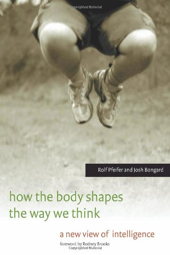 How the Body Shapes the Way We Think: A New View of Intelligence (A Bradford Book)