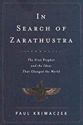 In Search of Zarathustra: The First Prophet and the Ideas That Changed the World