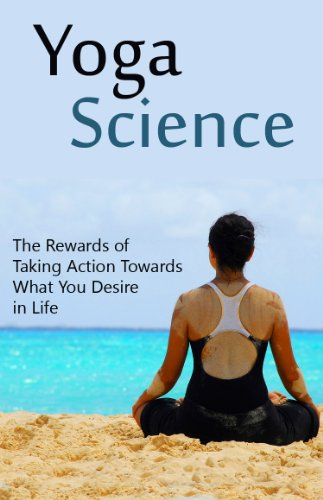Yoga Science: The Rewards of Taking Action Towards What You ...