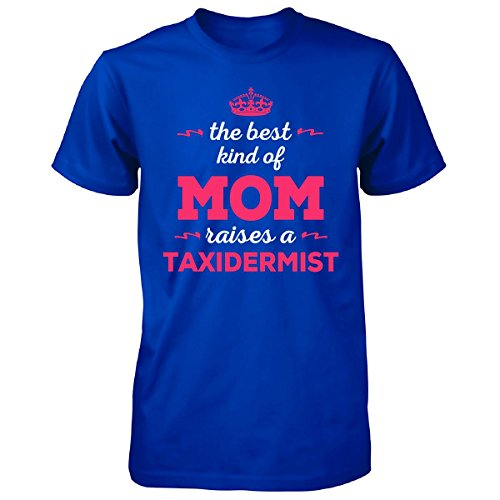 The Best Kind Of Mom Raises A Taxidermist. Gift For Mom - Unisex Tshirt
