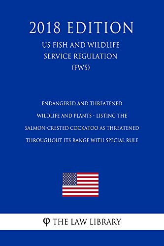 Endangered and Threatened Wildlife and Plants - Listing the Salmon-Crested Cockatoo as Threatened Throughout Its Range with Special Rule (US Fish and Wildlife Service Regulation) (FWS) (2018 -