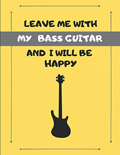 Leave Me With My Bass Guitar And I Will Be Happy: Custom-Designed Note Book