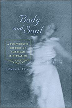 Book Body and Soul: A Sympathetic History of American Spiritualism