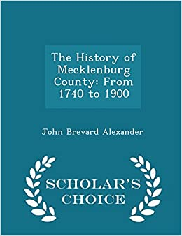 The History of Mecklenburg County: From 1740 to 1900 - Scholar's Choice Edition