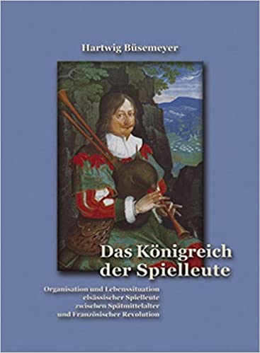 Book Das Königreich der Spielleute: Organisation und Lebenssituation elsässischer Spielleute zwischen Spätmittelalter und Französischer Revolution