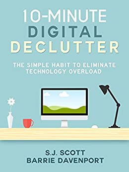 10-Minute Digital Declutter: The Simple Habit to Eliminate Technology Overload by [Scott, S.J., Davenport, Barrie]