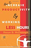How to Increase Productivity by Working Less Hours, Shaun McDonogh, 1489560890