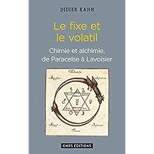 Fixe et le volatil (Le): Chimie et alchimie de Paracelse à Lavoisier
