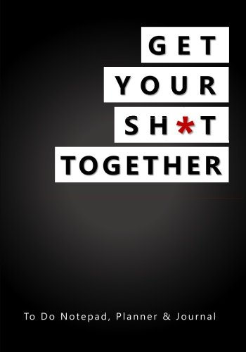Get Your Sh*t Together: To Do Notepad, Planner and Journal (Simple Daily Planners, Organizers and Notebooks for Men and Women)