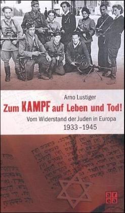Zum Kampf auf Leben und Tod! Vom Widerstand der Juden in Europa 1933 - 1945