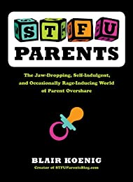 STFU, Parents: The Jaw-Dropping, Self-Indulgent, and Occasionally Rage-Inducing World of Parent Overshare