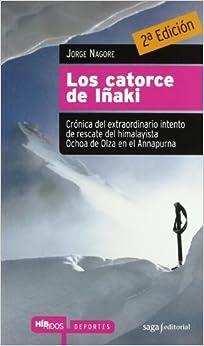 Los Catorce De Iñaki: Crónica Del Extraordinario Intento De Rescate Del Himalayista Ochoa De Olza En El Annapurna por Jorge Nagore