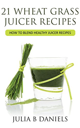 21 Wheat Grass Juicer Recipes: How To Blend Healthy Juicer Recipes (Health Benefits of Wheatgrass Book 1)