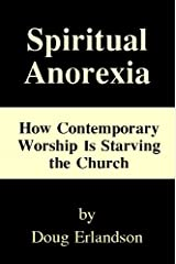 Spiritual Anorexia: How Contemporary Worship Is Starving the Church Kindle Edition