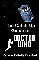 The Catch-Up Guide to Doctor Who: Repeat Characters, Plot Arcs, Heroes, Monsters, and the Doctor All Made Clear