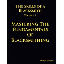 The Skills of a Blacksmith: v.1: Mastering the Fundamentals of Blacksmithing