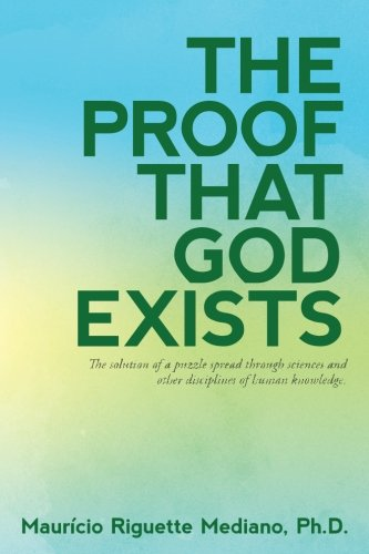 The Proof That God Exists: The Solution to a Puzzle Spread through Sciences and Other Disciplines of Human Knowledge ()