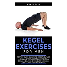 Kegel Exercises For Men: Perfect Guide on How to Effectively Use Kegel Exercise to Cure Premature Ejaculation, Urinary Control, Improve Sexual Health and Drive and Maintain Impeccable Prostate Health