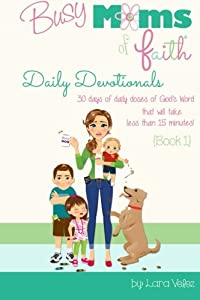 Busy Moms of Faith Daily Devotionals {Book 1}: 30 days of daily doses of God's Word  that will take less than 15 minutes! (Volume 1)