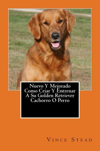 Nuevo Y Mejorado Como Criar Y Entrenar A Su Golden Retriever Cachorro O Perro (Spanish