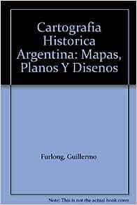 Cartografia Historica Argentina: Mapas, Planos Y Disenos: Guillermo