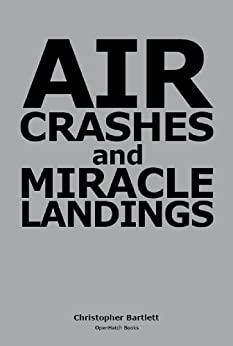 AIR CRASHES AND MIRACLE LANDINGS -- Sixty Narratives by [Bartlett, Christopher]