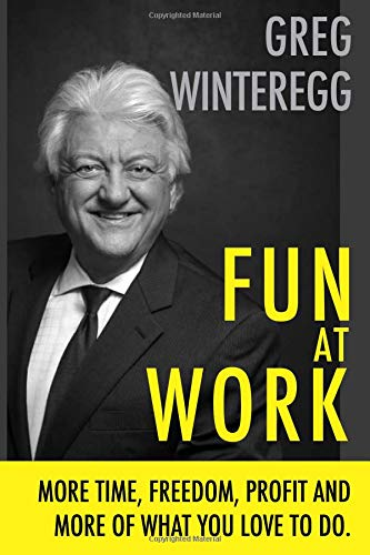 FUN AT WORK: More Time, Freedom, Profit and More of What You Love To Do Greg Winteregg