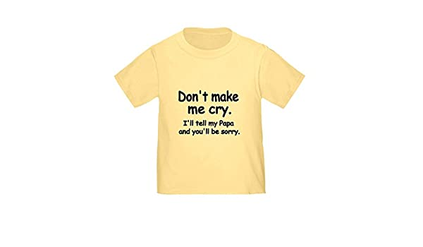 CafePress Dont Make Me Cry.Ill Tell My Papa and Youll Be SOR Cute Toddler T-Shirt 100/% Cotton Daffodil Yellow