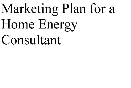 Marketing and Growth Strategies for a Home Energy Consultant (Professional Fill-in-the-Blank Marketing Plans by specific type of business with editable CD-ROM)