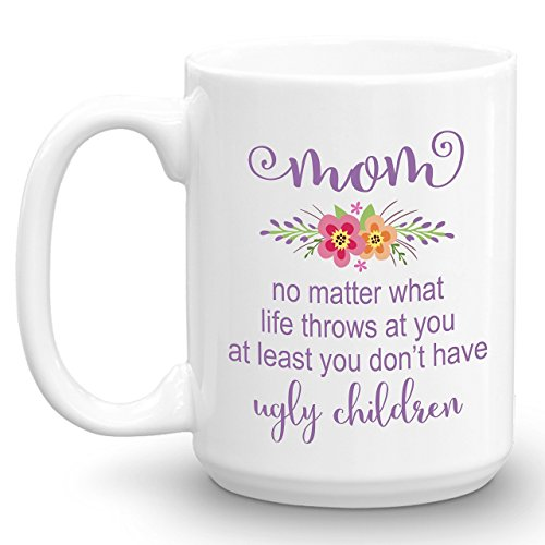 Mom no matter what life throws at you at least you don't have ugly children, Funny Coffee Mug, 15oz