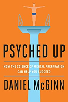 Psyched Up: How the Science of Mental Preparation Can Help You Succeed by [McGinn, Daniel]