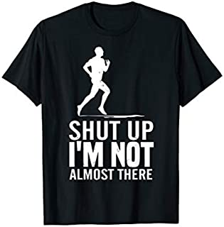 Best Gift Funny-Shut Up-I'm Not Almost There-Running Runner T shirt Need Funny TShirt