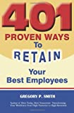 401 Proven Ways to Retain Your Best Employees, Gregory P. Smith, 0967684358