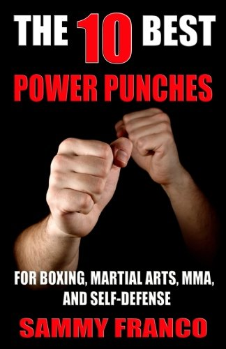 The 10 Best Power Punches: For Boxing, Martial Arts, MMA and Self-Defense (The 10 Best Series) (Volume 6)