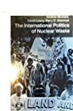 The International Politics of Nuclear Waste, Andrew Blowers and David Lowry, 031206022X