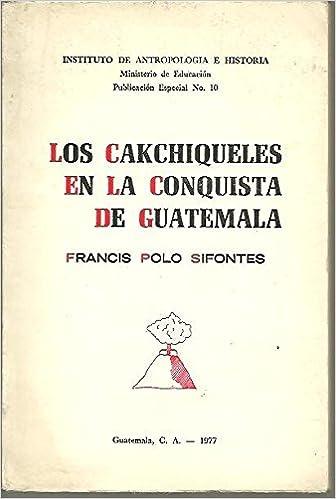 LOS CAKCHIQUELES EN LA CONQUISTA DE GUATEMALA.: Amazon.es: POLO ...