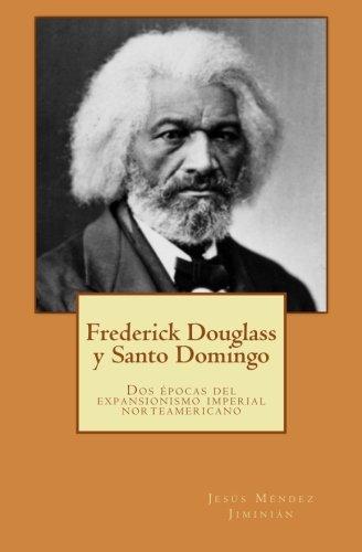 Frederick Douglass y Santo Domingo: Dos épocas del expansionismo imperial norteamericano (Spanish Edition)